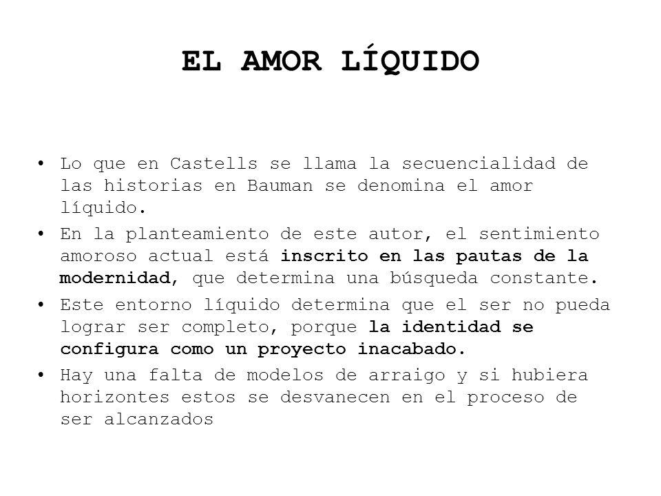 EL AMOR LÍQUIDO Lo que en Castells se llama la secuencialidad de las historias en Bauman se denomina el amor líquido. En la planteamiento de este auto