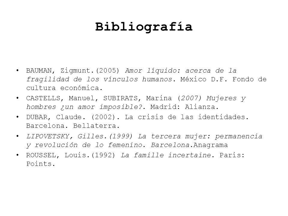 Bibliografía BAUMAN, Zigmunt.(2005) Amor líquido: acerca de la fragilidad de los vínculos humanos. México D.F. Fondo de cultura económica. CASTELLS, M
