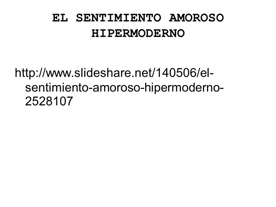 EL SENTIMIENTO AMOROSO HIPERMODERNO http://www.slideshare.net/140506/el- sentimiento-amoroso-hipermoderno- 2528107