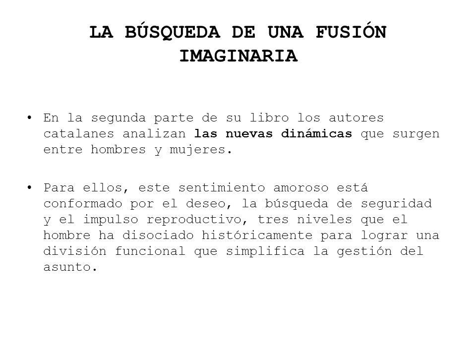 LA BÚSQUEDA DE UNA FUSIÓN IMAGINARIA En la segunda parte de su libro los autores catalanes analizan las nuevas dinámicas que surgen entre hombres y mu