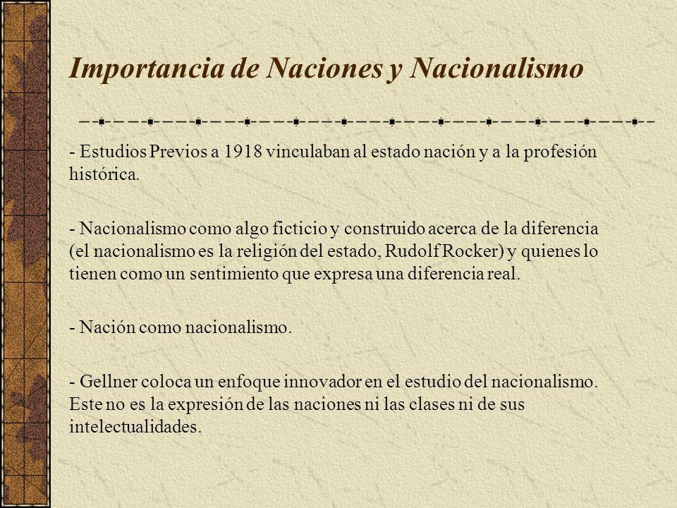 Importancia de Naciones y Nacionalismo - Estudios Previos a 1918 vinculaban al estado nación y a la profesión histórica. - Nacionalismo como algo fict