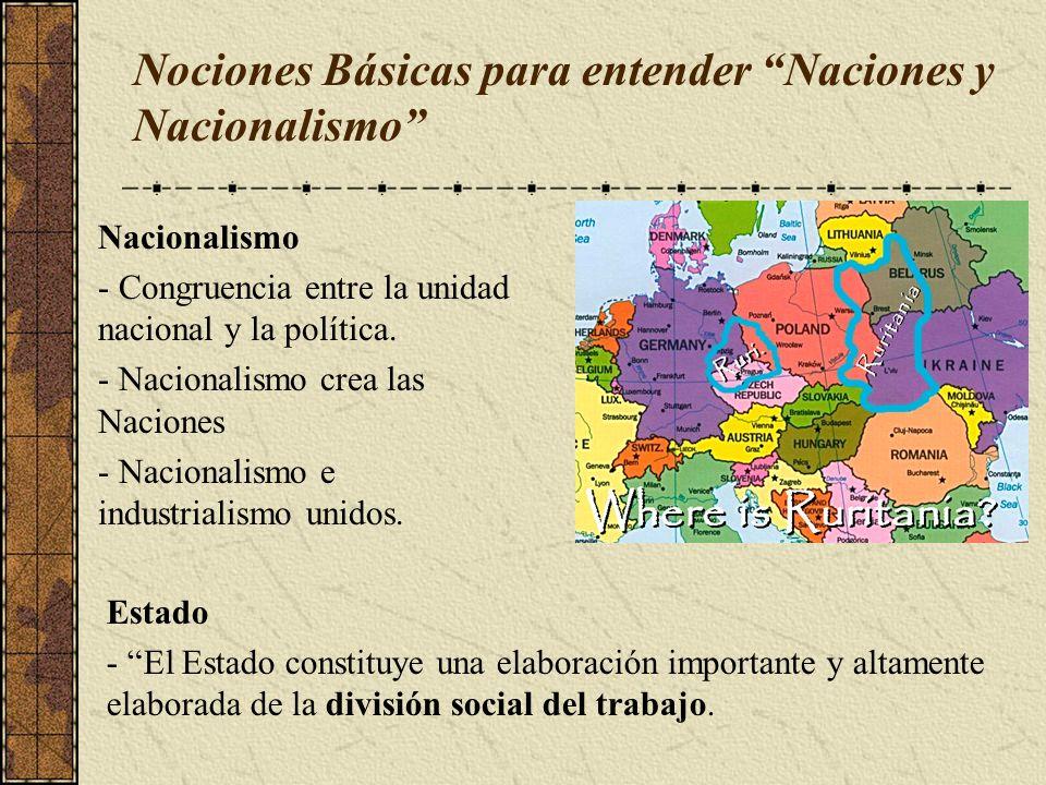 Nociones Básicas para entender Naciones y Nacionalismo Nacionalismo - Congruencia entre la unidad nacional y la política. - Nacionalismo crea las Naci