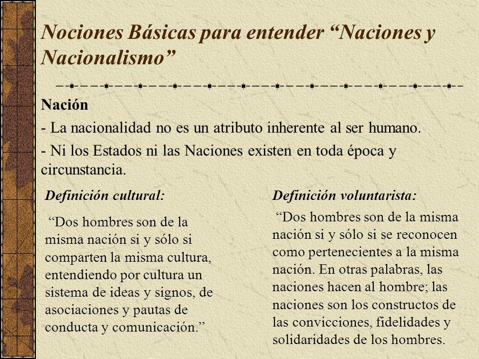 Nociones Básicas para entender Naciones y Nacionalismo Nación - La nacionalidad no es un atributo inherente al ser humano. - Ni los Estados ni las Nac