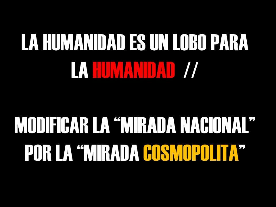 LA HUMANIDAD ES UN LOBO PARA LA HUMANIDAD // MODIFICAR LA MIRADA NACIONAL POR LA MIRADA COSMOPOLITA