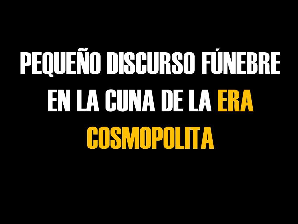 PEQUEÑO DISCURSO FÚNEBRE EN LA CUNA DE LA ERA COSMOPOLITA