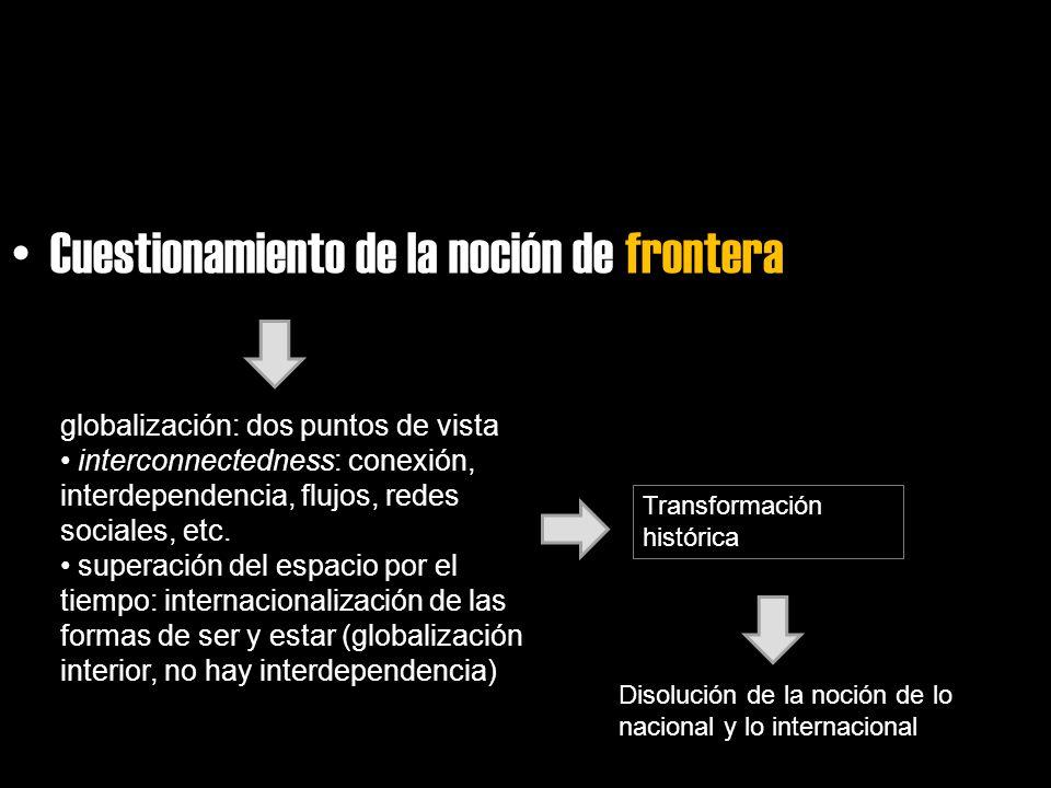 Cuestionamiento de la noción de frontera globalización: dos puntos de vista interconnectedness: conexión, interdependencia, flujos, redes sociales, et