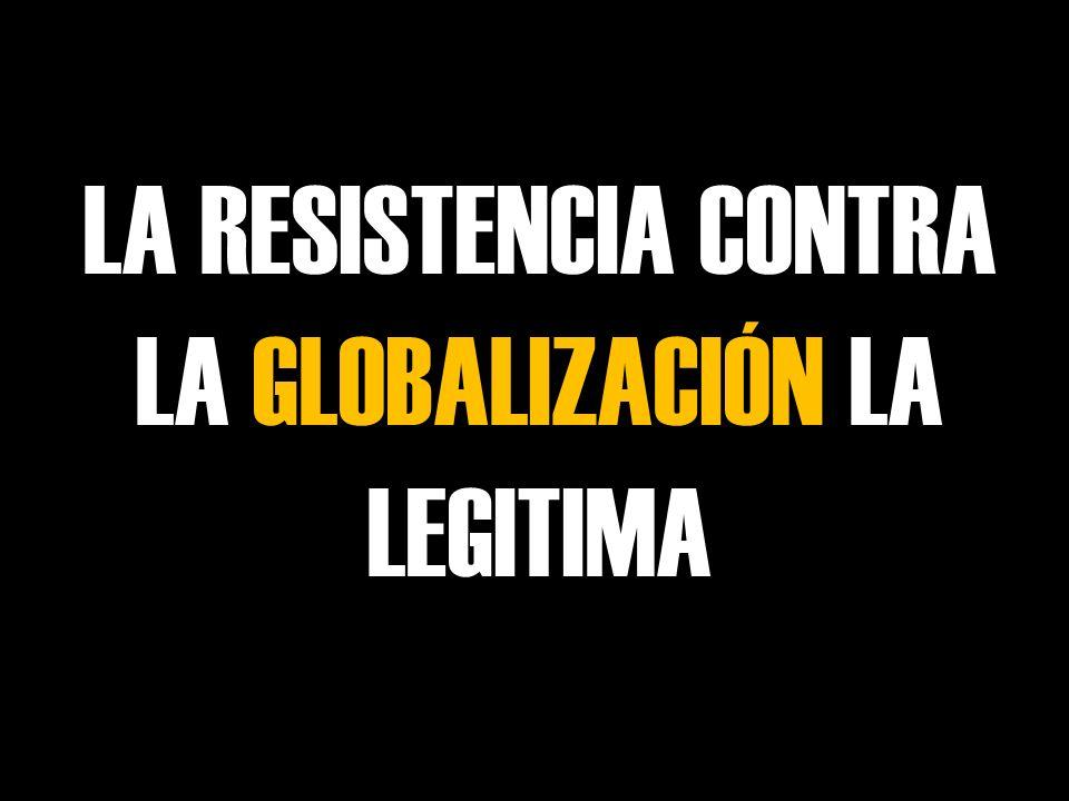 LA RESISTENCIA CONTRA LA GLOBALIZACIÓN LA LEGITIMA
