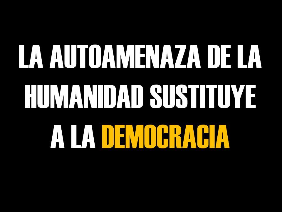 LA AUTOAMENAZA DE LA HUMANIDAD SUSTITUYE A LA DEMOCRACIA