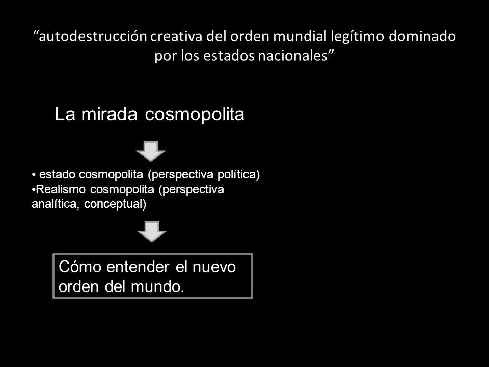 autodestrucción creativa del orden mundial legítimo dominado por los estados nacionales La mirada cosmopolita estado cosmopolita (perspectiva política