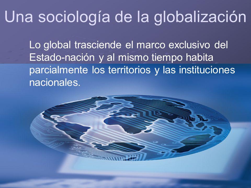 Lo global trasciende el marco exclusivo del Estado-nación y al mismo tiempo habita parcialmente los territorios y las instituciones nacionales.