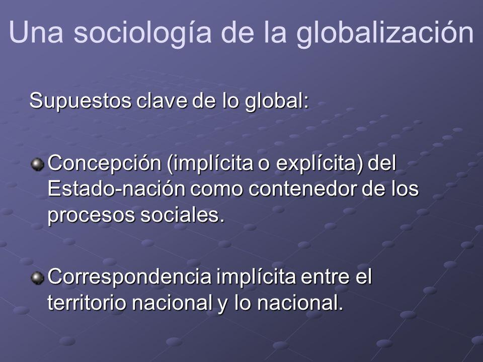 Supuestos clave de lo global: Concepción (implícita o explícita) del Estado-nación como contenedor de los procesos sociales.