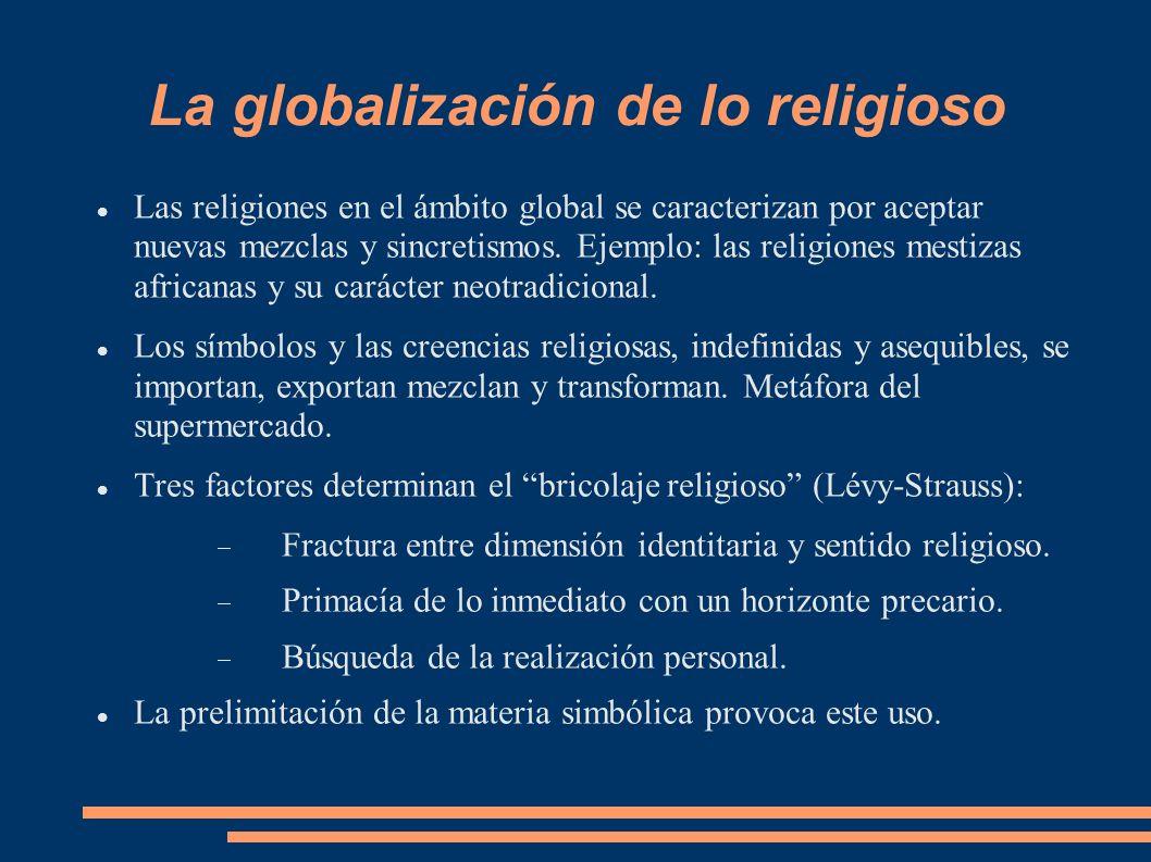 La globalización de lo religioso Las religiones en el ámbito global se caracterizan por aceptar nuevas mezclas y sincretismos. Ejemplo: las religiones