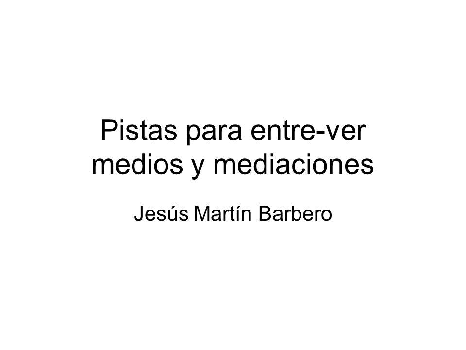 Pistas para entre-ver medios y mediaciones Jesús Martín Barbero