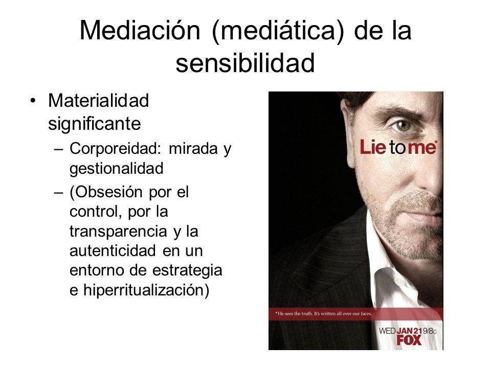 Mediación (mediática) de la sensibilidad Materialidad significante –Corporeidad: mirada y gestionalidad –(Obsesión por el control, por la transparenci