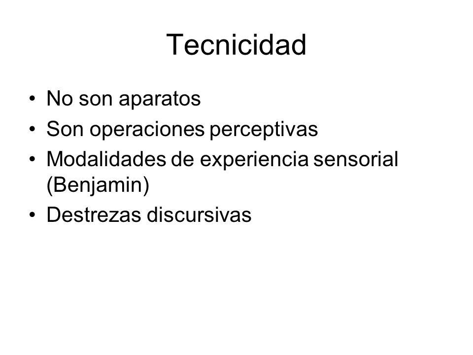 Tecnicidad No son aparatos Son operaciones perceptivas Modalidades de experiencia sensorial (Benjamin) Destrezas discursivas