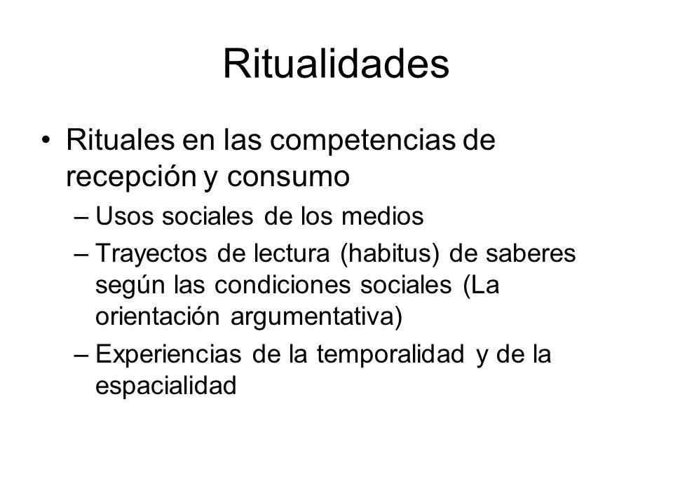 Ritualidades Rituales en las competencias de recepción y consumo –Usos sociales de los medios –Trayectos de lectura (habitus) de saberes según las con