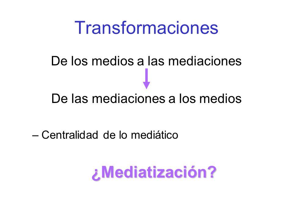 Transformaciones De los medios a las mediaciones De las mediaciones a los medios –Centralidad de lo mediático¿Mediatización?