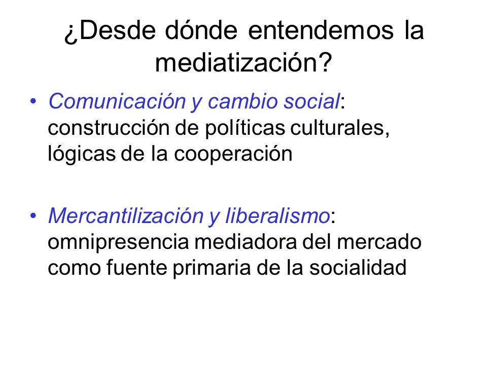 ¿Desde dónde entendemos la mediatización? Comunicación y cambio social: construcción de políticas culturales, lógicas de la cooperación Mercantilizaci