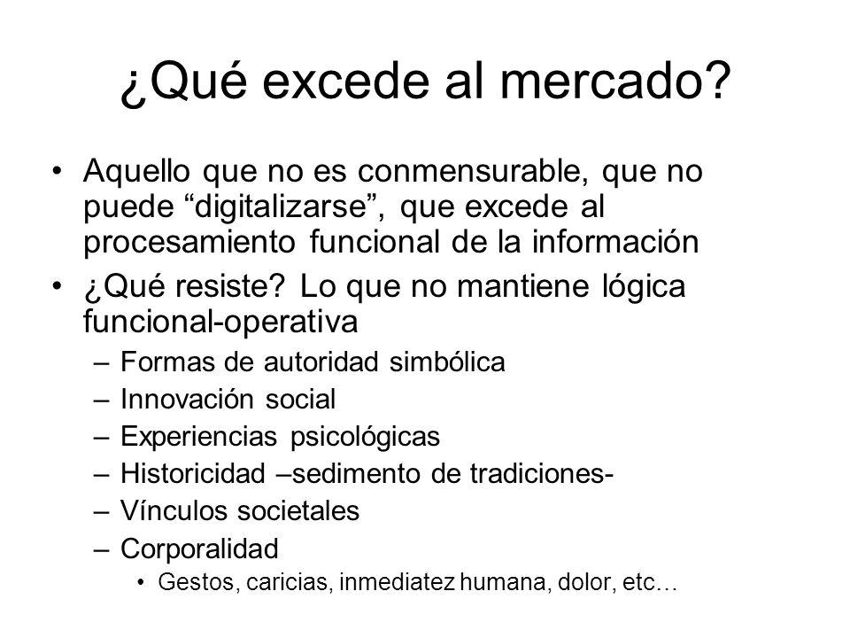 ¿Qué excede al mercado? Aquello que no es conmensurable, que no puede digitalizarse, que excede al procesamiento funcional de la información ¿Qué resi