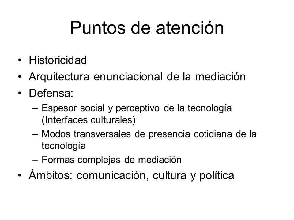 Puntos de atención Historicidad Arquitectura enunciacional de la mediación Defensa: –Espesor social y perceptivo de la tecnología (Interfaces cultural