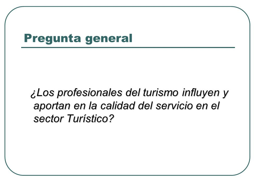Pregunta general ¿Los profesionales del turismo influyen y aportan en la calidad del servicio en el sector Turístico.