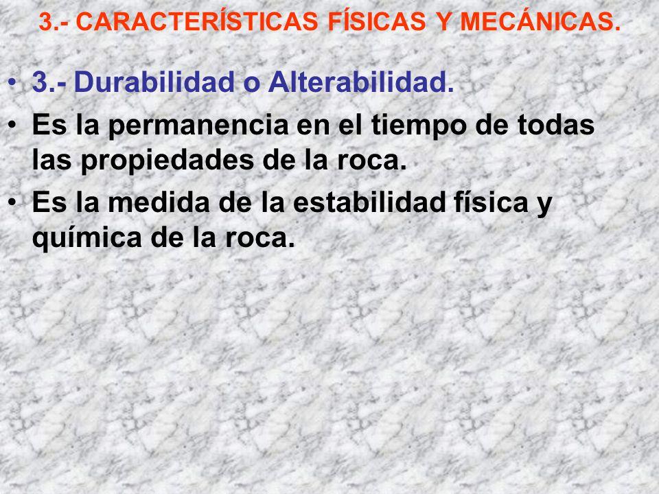 3.- CARACTERÍSTICAS FÍSICAS Y MECÁNICAS. 3.- Durabilidad o Alterabilidad. Es la permanencia en el tiempo de todas las propiedades de la roca. Es la me