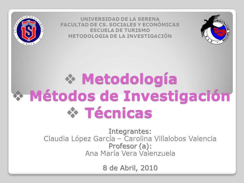 Metodología Metodología Integrantes: Claudia López García – Carolina Villalobos Valencia Profesor (a): Ana María Vera Valenzuela 8 de Abril, 2010 UNIV