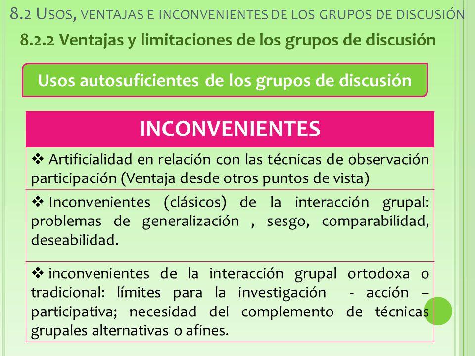 8.2 U SOS, VENTAJAS E INCONVENIENTES DE LOS GRUPOS DE DISCUSIÓN 8.2.2 Ventajas y limitaciones de los grupos de discusión Usos autosuficientes de los grupos de discusión INCONVENIENTES Artificialidad en relación con las técnicas de observación participación (Ventaja desde otros puntos de vista) Inconvenientes (clásicos) de la interacción grupal: problemas de generalización, sesgo, comparabilidad, deseabilidad.