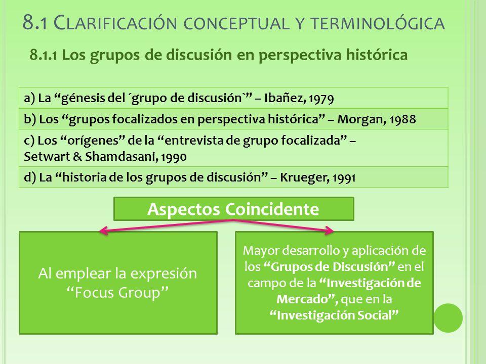 8.1 C LARIFICACIÓN CONCEPTUAL Y TERMINOLÓGICA 8.1.1 Los grupos de discusión en perspectiva histórica a) La génesis del ´grupo de discusión` – Ibañez, 1979 b) Los grupos focalizados en perspectiva histórica – Morgan, 1988 c) Los orígenes de la entrevista de grupo focalizada – Setwart & Shamdasani, 1990 d) La historia de los grupos de discusión – Krueger, 1991 Aspectos Coincidente Al emplear la expresión Focus Group Mayor desarrollo y aplicación de los Grupos de Discusión en el campo de la Investigación de Mercado, que en la Investigación Social