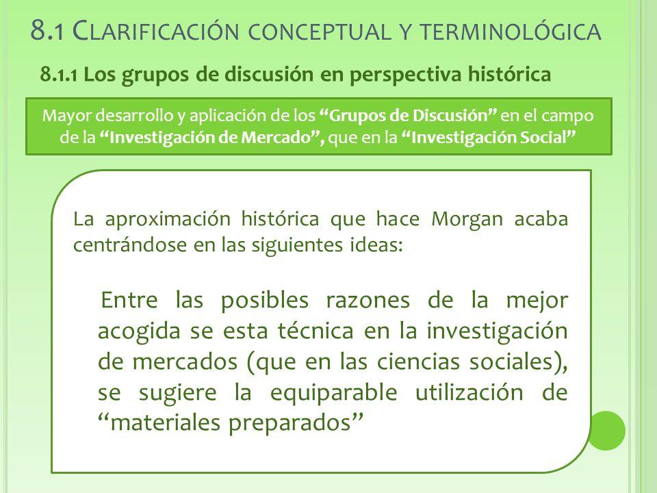 8.1 C LARIFICACIÓN CONCEPTUAL Y TERMINOLÓGICA 8.1.1 Los grupos de discusión en perspectiva histórica Mayor desarrollo y aplicación de los Grupos de Discusión en el campo de la Investigación de Mercado, que en la Investigación Social La aproximación histórica que hace Morgan acaba centrándose en las siguientes ideas: Entre las posibles razones de la mejor acogida se esta técnica en la investigación de mercados (que en las ciencias sociales), se sugiere la equiparable utilización de materiales preparados