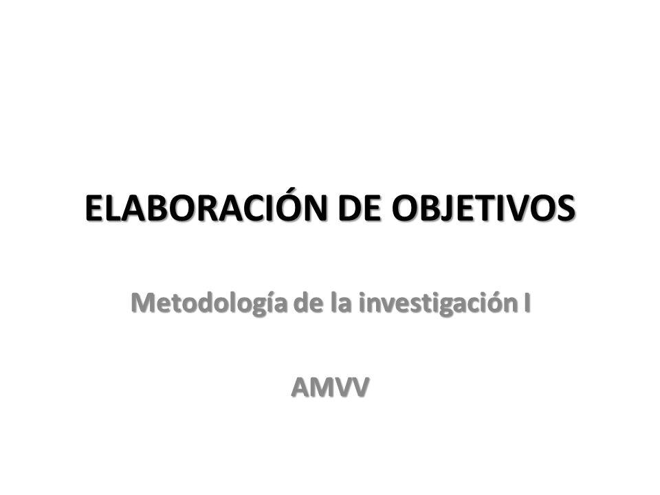 ELABORACIÓN DE OBJETIVOS Metodología de la investigación I AMVV