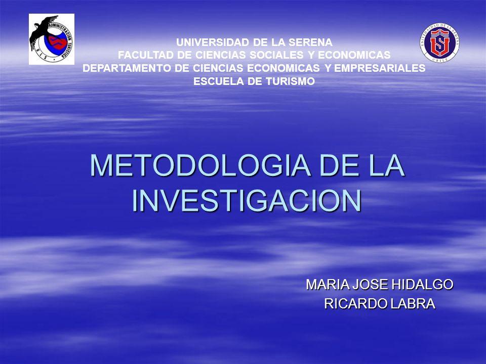 METODOLOGIA DE LA INVESTIGACION MARIA JOSE HIDALGO RICARDO LABRA UNIVERSIDAD DE LA SERENA FACULTAD DE CIENCIAS SOCIALES Y ECONOMICAS DEPARTAMENTO DE C