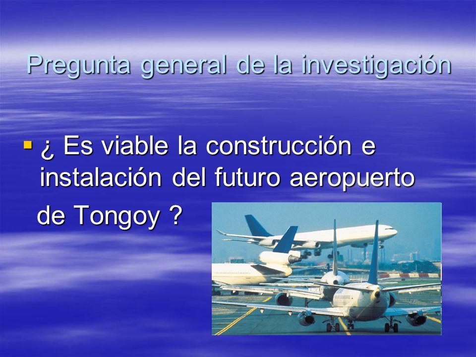 Pregunta general de la investigación ¿ Es viable la construcción e instalación del futuro aeropuerto ¿ Es viable la construcción e instalación del fut