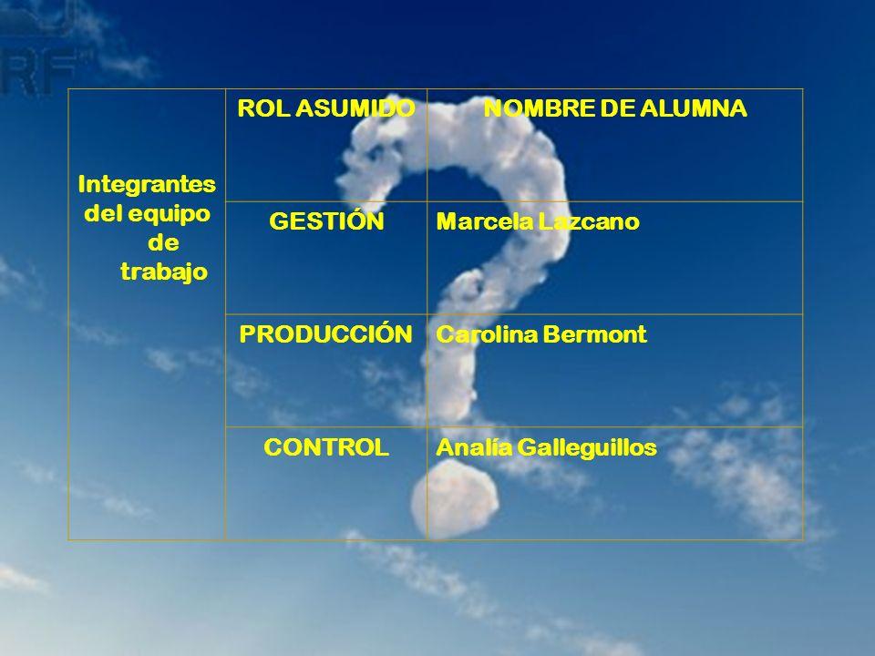 Integrantes del equipo de trabajo ROL ASUMIDONOMBRE DE ALUMNA GESTIÓNMarcela Lazcano PRODUCCIÓNCarolina Bermont CONTROLAnalía Galleguillos