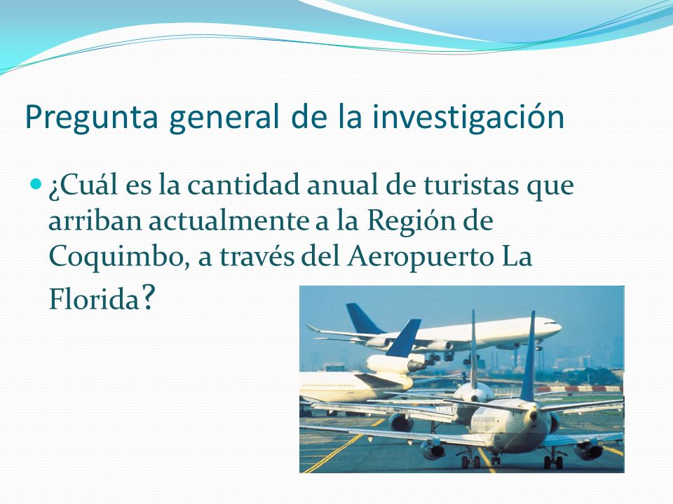 Pregunta general de la investigación ¿Cuál es la cantidad anual de turistas que arriban actualmente a la Región de Coquimbo, a través del Aeropuerto La Florida