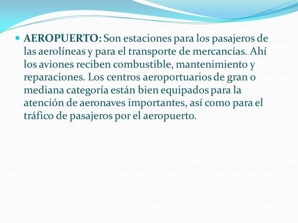 AEROPUERTO: Son estaciones para los pasajeros de las aerolíneas y para el transporte de mercancías. Ahí los aviones reciben combustible, mantenimiento