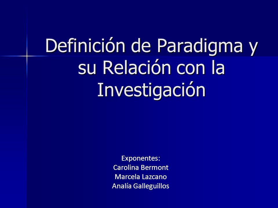 Definición de Paradigma y su Relación con la Investigación Exponentes: Carolina Bermont Marcela Lazcano Analía Galleguillos