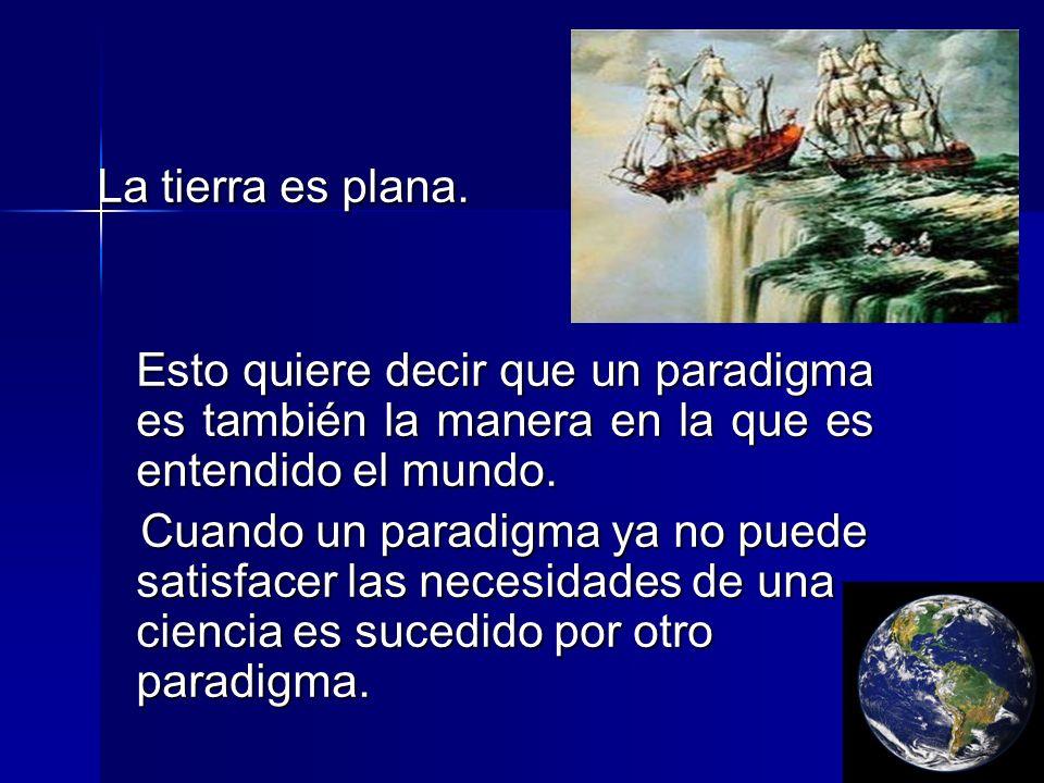 La tierra es plana. Esto quiere decir que un paradigma es también la manera en la que es entendido el mundo. Esto quiere decir que un paradigma es tam