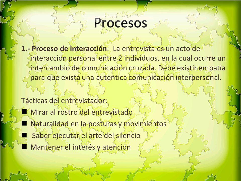 1.- Proceso de interacción: La entrevista es un acto de interacción personal entre 2 individuos, en la cual ocurre un intercambio de comunicación cruz
