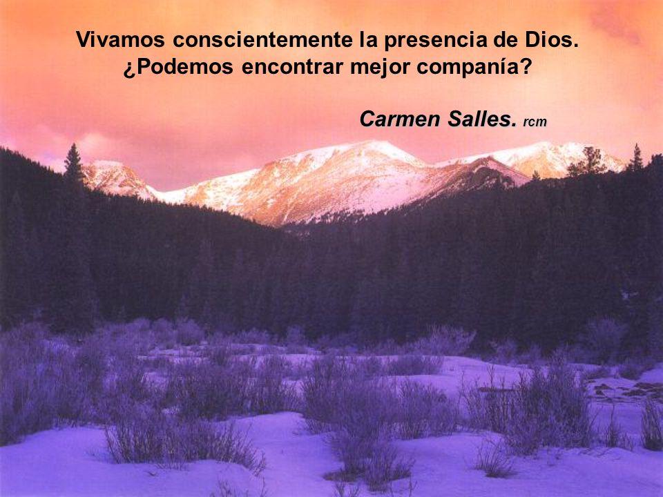 Vivamos conscientemente la presencia de Dios. ¿Podemos encontrar mejor companía? Carmen Salles. rcm Carmen Salles. rcm