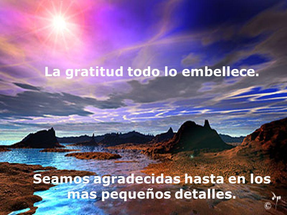 La gratitud todo lo embellece. Seamos agradecidas hasta en los mas pequeños detalles.