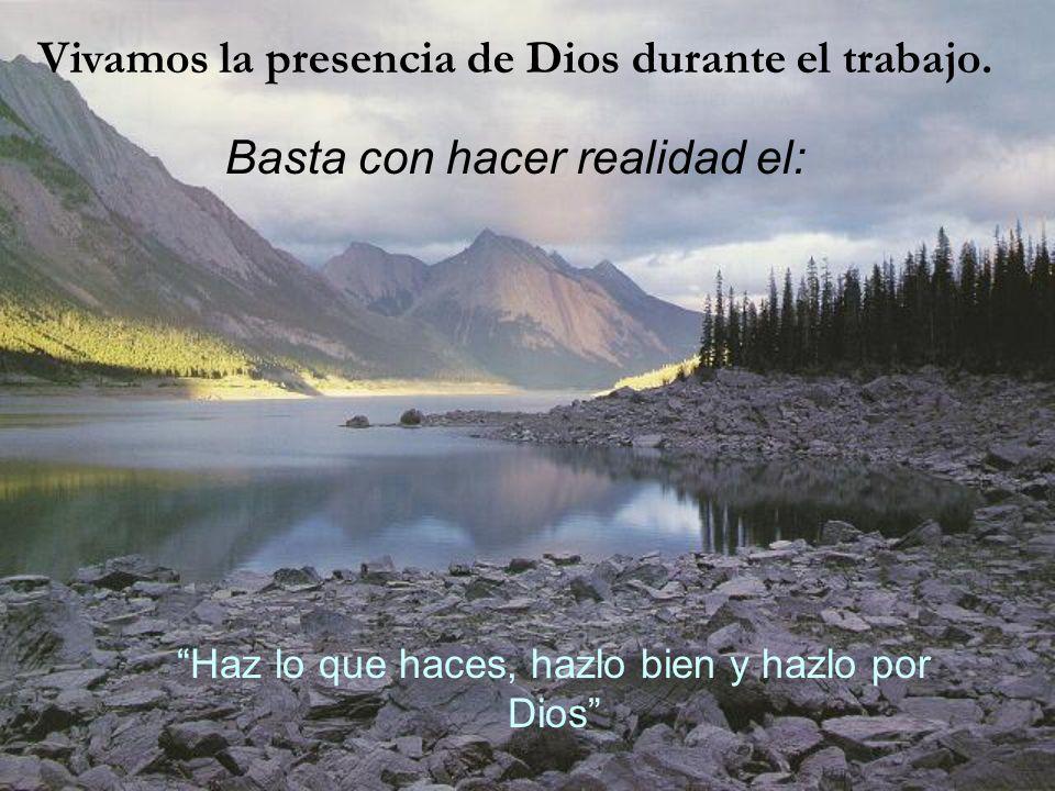Vivamos la presencia de Dios durante el trabajo. Basta con hacer realidad el: Haz lo que haces, hazlo bien y hazlo por Dios