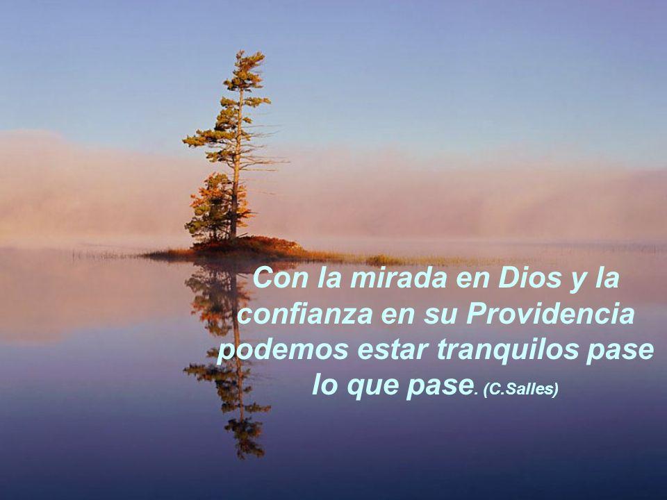 Con la mirada en Dios y la confianza en su Providencia podemos estar tranquilos pase lo que pase. (C.Salles)