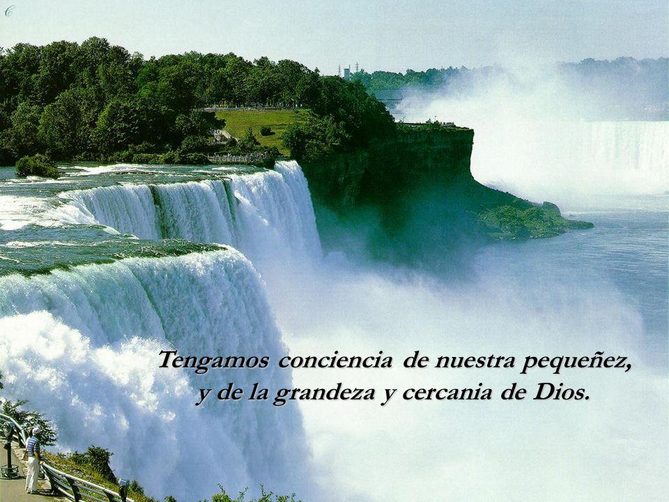 Tengamos conciencia de nuestra pequeñez, y de la grandeza y cercania de Dios.