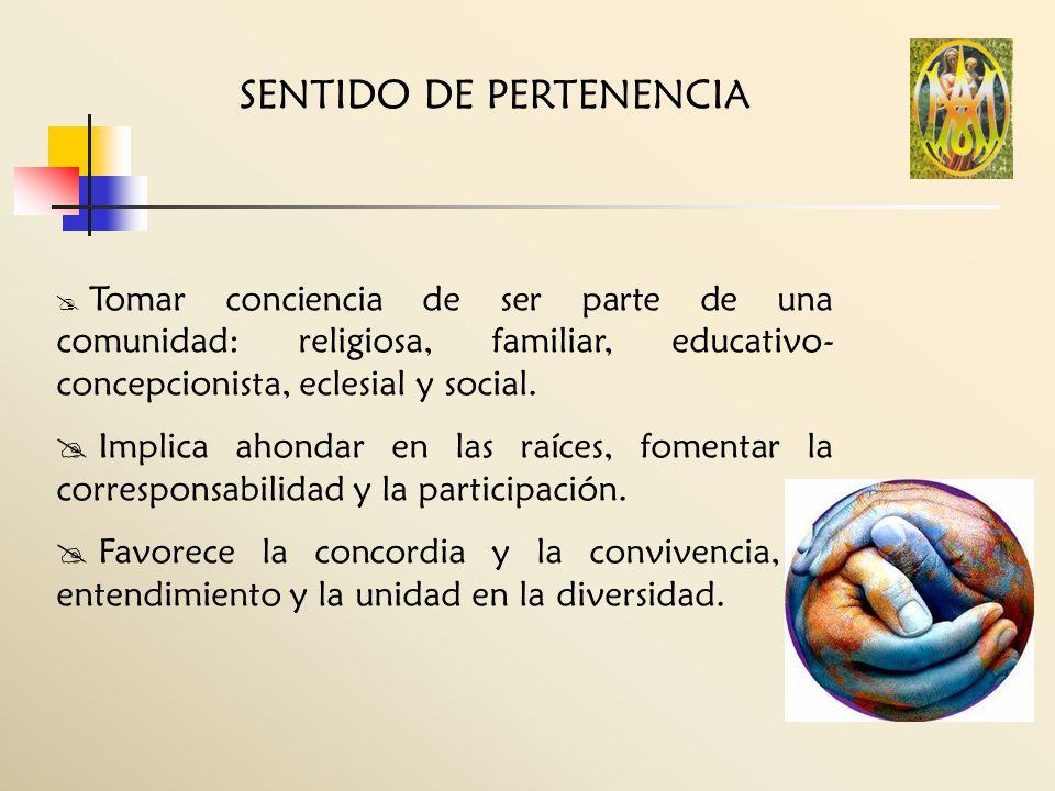 SENTIDO DE PERTENENCIA Tomar conciencia de ser parte de una comunidad: religiosa, familiar, educativo- concepcionista, eclesial y social. Implica ahon