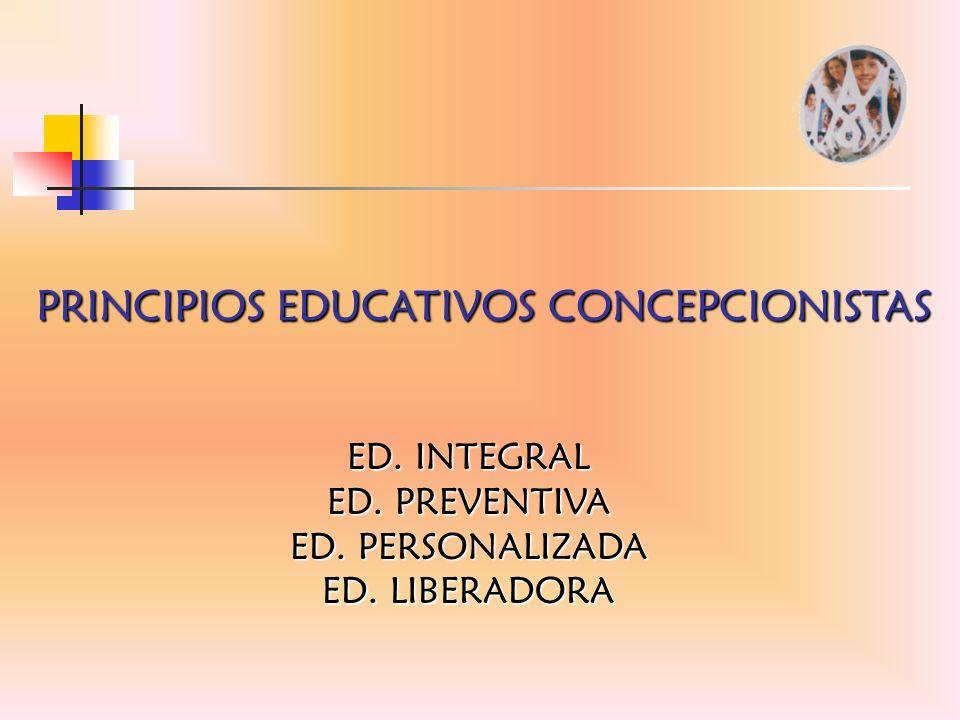PRINCIPIOS EDUCATIVOS CONCEPCIONISTAS ED. INTEGRAL ED. PREVENTIVA ED. PERSONALIZADA ED. LIBERADORA