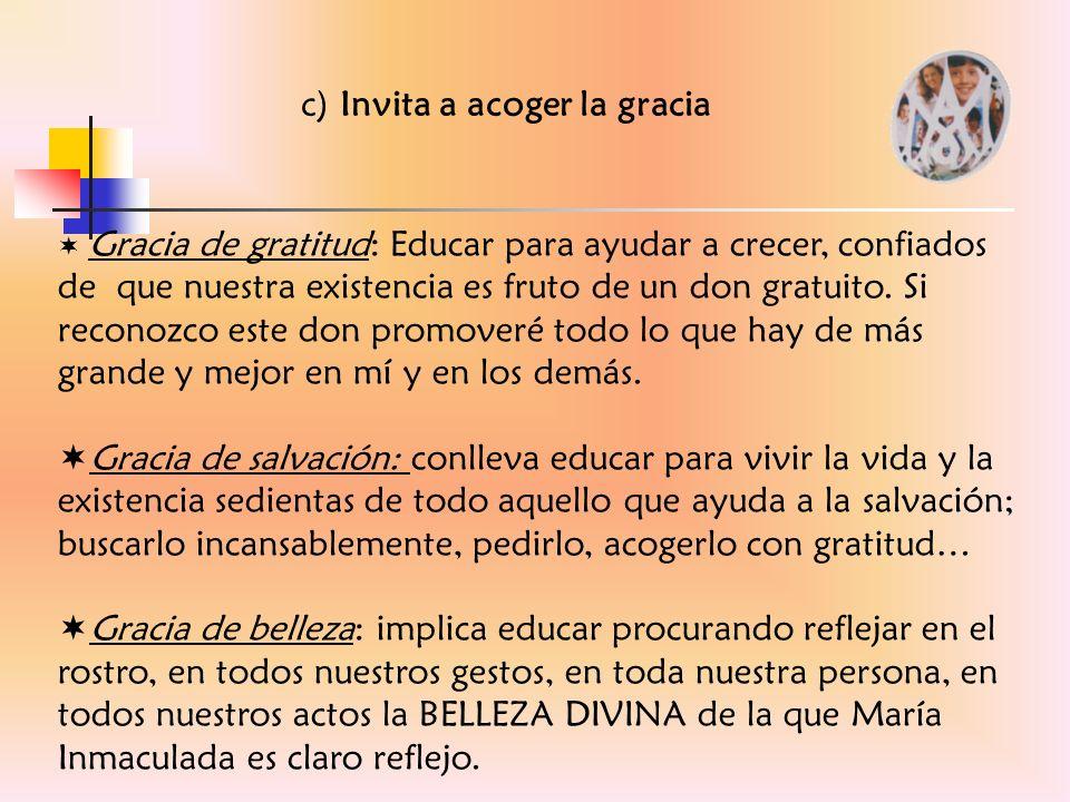 c) Invita a acoger la gracia Gracia de gratitud: Educar para ayudar a crecer, confiados de que nuestra existencia es fruto de un don gratuito. Si reco