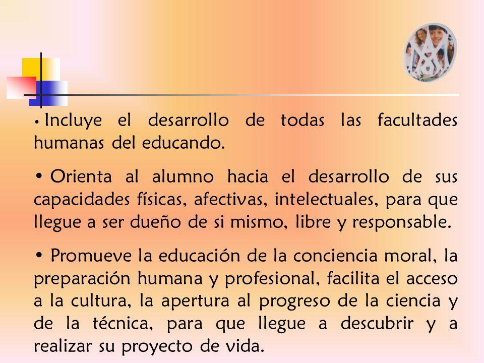 Incluye el desarrollo de todas las facultades humanas del educando. Orienta al alumno hacia el desarrollo de sus capacidades físicas, afectivas, intel