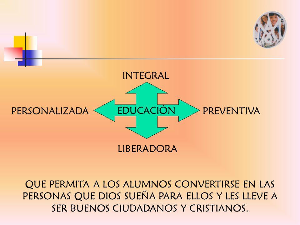EDUCACIÓN INTEGRAL PREVENTIVA PERSONALIZADA LIBERADORA QUE PERMITA A LOS ALUMNOS CONVERTIRSE EN LAS PERSONAS QUE DIOS SUEÑA PARA ELLOS Y LES LLEVE A S