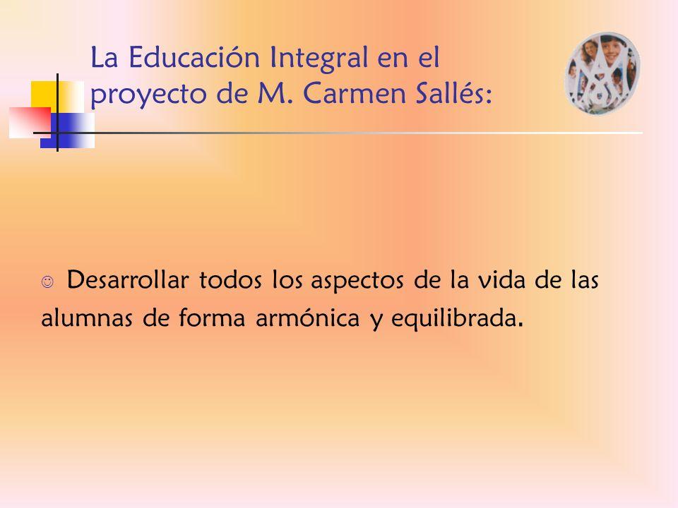 La Educación Integral en el proyecto de M. Carmen Sallés: Desarrollar todos los aspectos de la vida de las alumnas de forma armónica y equilibrada.